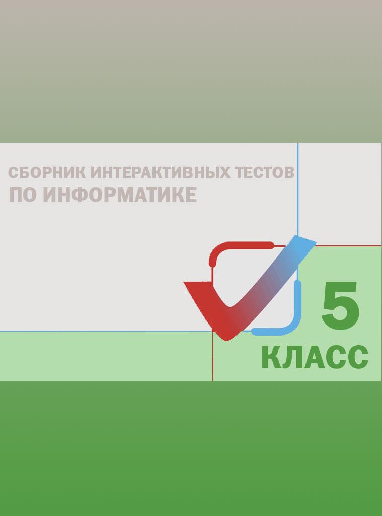 Сборник интерактивных тестов по Информатике. 5 класс