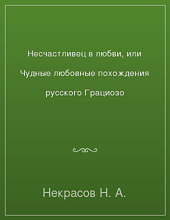 Несчастливец в любви, или Чудные любовные похождения русского Грациозо Некрасов
