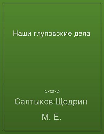 Наши глуповские дела Салтыков-Щедрин
