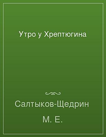 Утро у Хрептюгина Салтыков-Щедрин