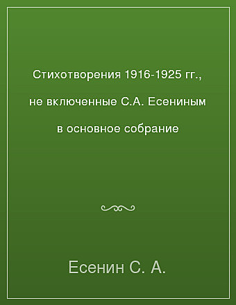 Стихотворения 1916-1925 гг., не включенные С.А. Есениным в основное собрание Есенин