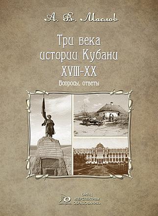 Три века истории Кубани. XVIII – XX: вопросы, ответы Маслов