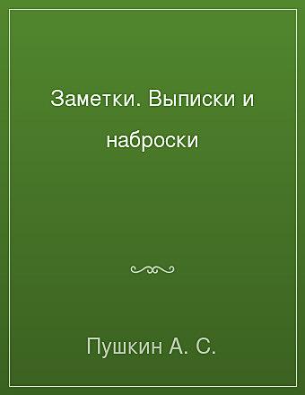 Заметки. Выписки и наброски Пушкин