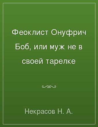 Феоклист Онуфрич Боб, или муж не в своей тарелке Некрасов