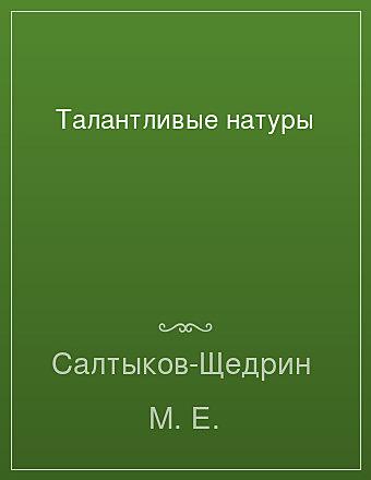 Талантливые натуры Салтыков-Щедрин