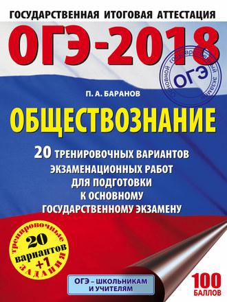 ОГЭ-2018. Обществознание: 20 тренировочных вариантов экзаменационных работ для подготовки к ОГЭ Баранов