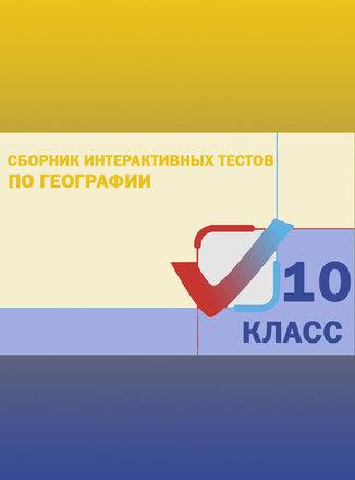Сборник интерактивных тестов по географии. 10 класс