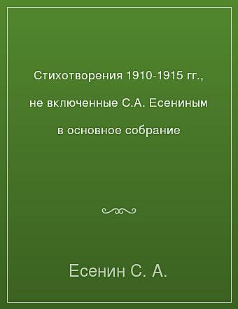 Стихотворения 1910-1915 гг., не включенные С.А. Есениным в основное собрание Есенин
