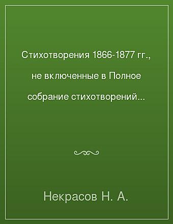 Стихотворения 1866-1877 гг., не включенные в Полное собрание стихотворений 1967 г. Некрасов