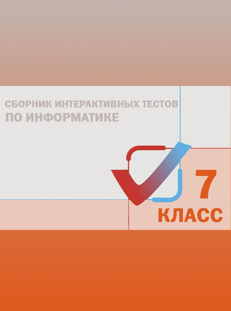 Сборник интерактивных тестов по Информатике. 7 класс