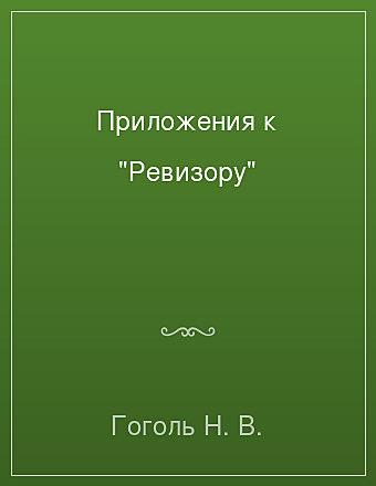 """Приложения к """"Ревизору"""" Гоголь"""