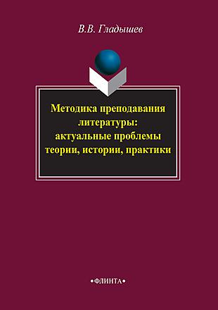 Методика преподавания литературы: актуальные проблемы теории, истории, практики Гладышев