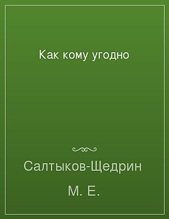 Как кому угодно Салтыков-Щедрин