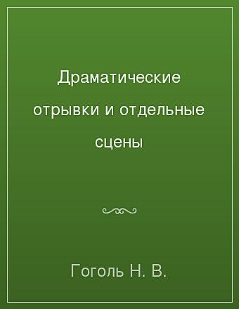 Драматические отрывки и отдельные сцены Гоголь