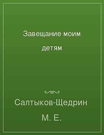 Завещание моим детям Салтыков-Щедрин