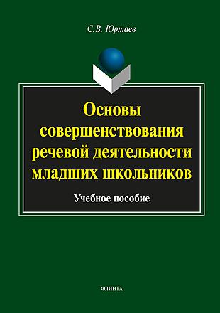 Основы совершенствования речевой деятельности младших школьников: учебное пособие Юртаев