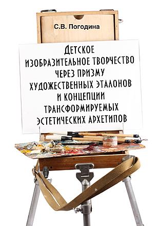Детское изобразительное творчество через призму художественных эталонов и концепции трансформируемых эстетических архетипов: монография Погодина