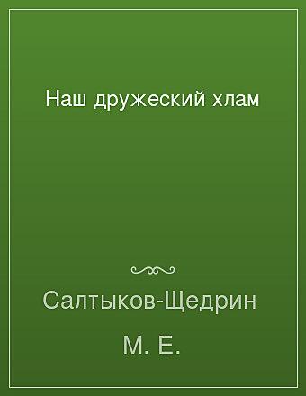 Наш дружеский хлам Салтыков-Щедрин