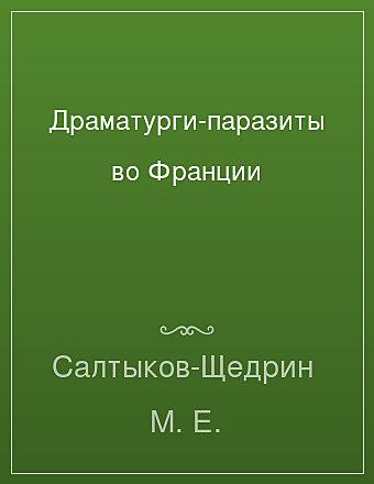 Драматурги-паразиты во Франции Салтыков-Щедрин