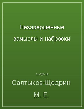 Незавершенные замыслы и наброски Салтыков-Щедрин
