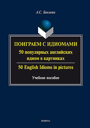 Поиграем с идиомами. 50 популярных английских идиом в картинках. 50 English Idioms in pictures: учебное пособие Бикеева