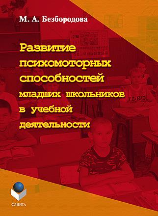 Развитие психомоторных способностей младших школьников в учебной деятельности: монография Безбородова
