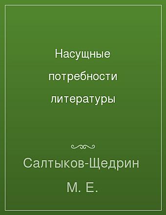 Насущные потребности литературы Салтыков-Щедрин