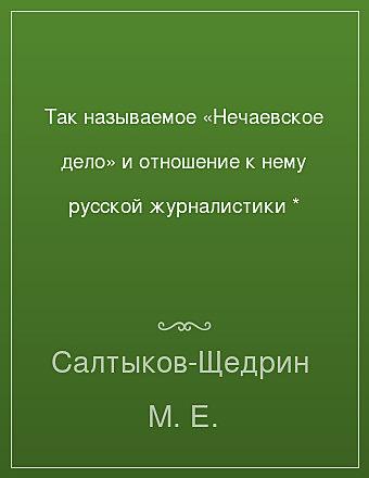 Так называемое «Нечаевское дело» и отношение к нему русской журналистики * Салтыков-Щедрин