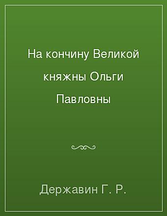 На кончину Великой княжны Ольги Павловны Державин