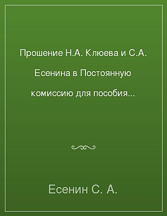 Прошение Н.А. Клюева и С.А. Есенина в Постоянную комиссию для пособия нуждающимся ученым, литераторам и публицистам Есенин