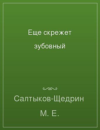 Еще скрежет зубовный Салтыков-Щедрин