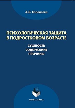 Психологическая защита в подростковом возрасте: сущность, содержание, причины: монография Соловьева