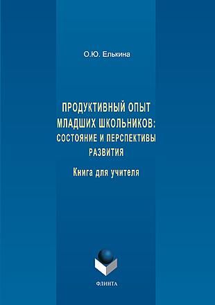 Продуктивный опыт младших школьников: состояние и перспективы развития. Книга для учителя Елькина