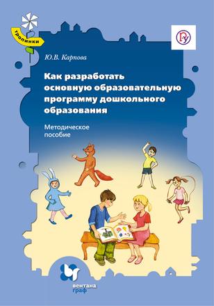 Как разработать основную образовательную программу дошкольного образования. Методическое пособие Карпова