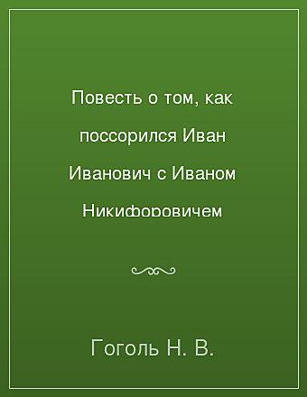 Повесть о том, как поссорился Иван Иванович с Иваном Никифоровичем Гоголь