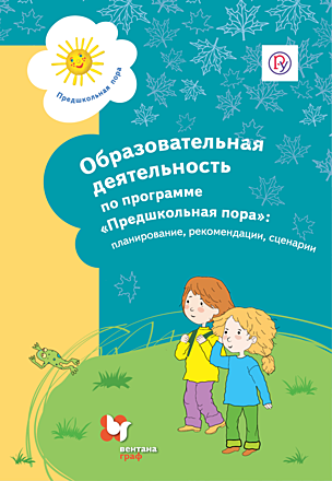 Образовательная деятельность попрограмме «Предшкольная пора»: планирование, рекомендации, сценарии. Методическое пособие