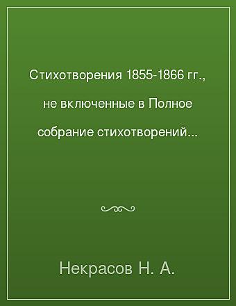 Стихотворения 1855-1866 гг., не включенные в Полное собрание стихотворений 1967 г. Некрасов