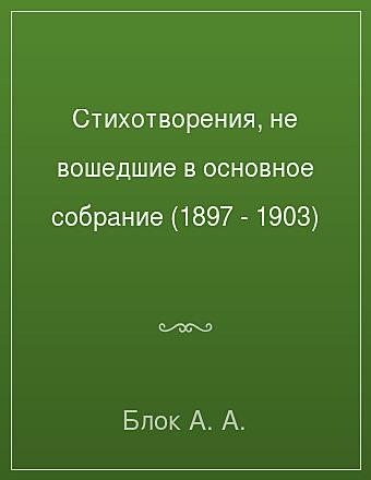 Стихотворения, не вошедшие в основное собрание (1897 - 1903) Блок