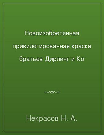 Новоизобретенная привилегированная краска братьев Дирлинг и Ко Некрасов